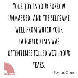 """On Joy and Sorrow Kahlil Gibran Your joy is your sorrow unmasked. And the selfsame well from which your laughter rises was oftentimes filled with your tears. And how else can it be? The deeper that sorrow carves into your being, the more joy you can contain. Is not the cup that holds your wine the very cup that was burned in the potter's oven? And is not the lute that soothes your spirit, the very wood that was hollowed with knives? When you are joyous, look deep into your heart and you shall find it is only that which has given you sorrow that is giving you joy. When you are sorrowful look again in your heart, and you shall see that in truth you are weeping for that which has been your delight. Some of you say, """"Joy is greater thar sorrow,"""" and others say, """"Nay, sorrow is the greater."""" But I say unto you, they are inseparable. Together they come, and when one sits, alone with you at your board, remember that the other is asleep upon your bed. Verily you are suspended like scales between your sorrow and your joy. Only when you are empty are you at standstill and balanced. When the treasure-keeper lifts you to weigh his gold and his silver, needs must your joy or your sorrow rise or fall."""